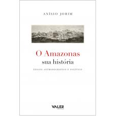 O AMAZONAS SUA HISTÓRIA - ENSAIO ANTROPOGRÁFICO E POLÍTICO