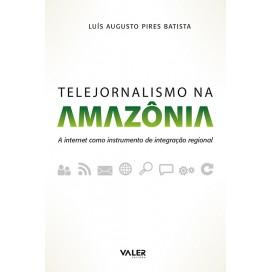 TELEJORNALISMO NA AMAZÔNIA - A INTERNET COMO INSTRUMENTO DE INTEGRAÇÃO REGIONAL